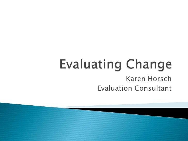 Evaluating Change<br />Karen Horsch<br />Evaluation Consultant<br />