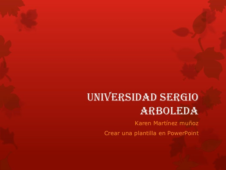Universidad Sergio         arboleda            Karen Martínez muñoz  Crear una plantilla en PowerPoint