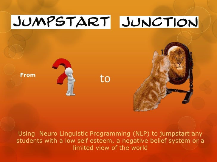 From<br />to<br />Using  Neuro Linguistic Programming (NLP) to jumpstart any students with a low self esteem, a negative b...