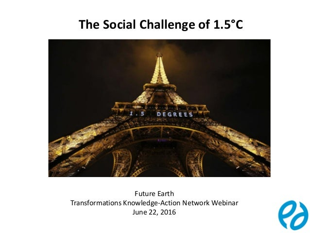 1 The Social Challenge of 1.5°C Future Earth Transformations Knowledge-Action Network Webinar June 22, 2016