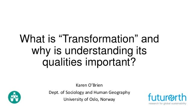 """What is """"Transformation"""" and why is understanding its qualities important? Karen O'Brien Dept. of Sociology and Human Geog..."""
