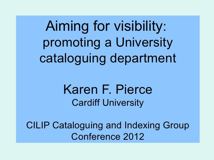 Aiming for visibility:   promoting a University  cataloguing department        Karen F. Pierce          Cardiff University...