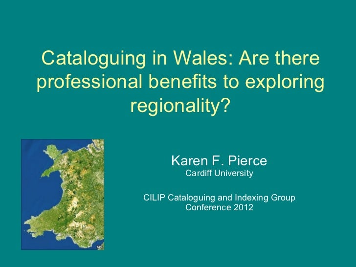 Cataloguing in Wales: Are thereprofessional benefits to exploring          regionality?                  Karen F. Pierce  ...