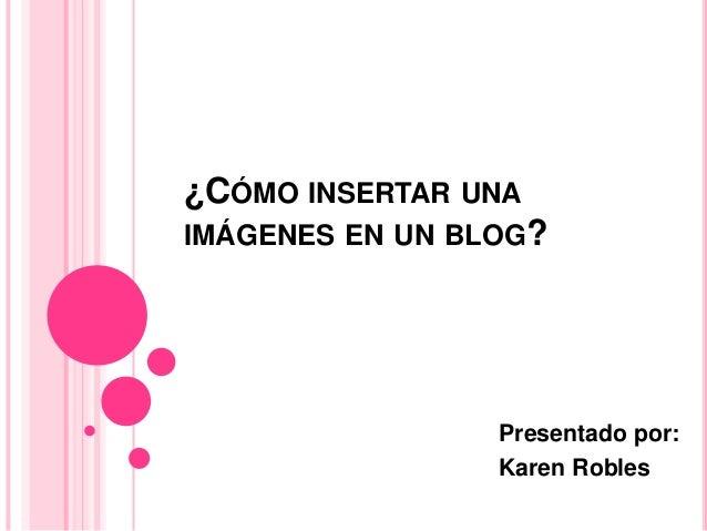 ¿CÓMO INSERTAR UNAIMÁGENES EN UN BLOG?                 Presentado por:                 Karen Robles