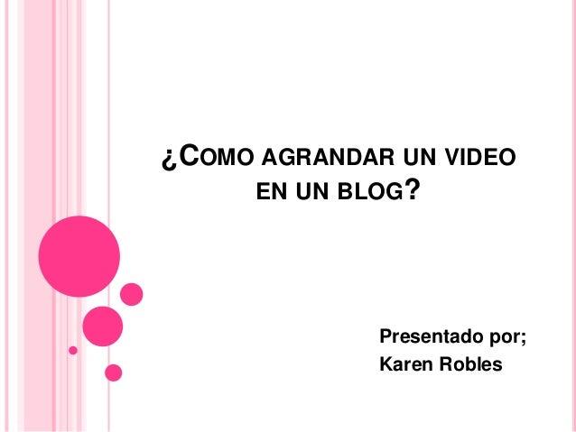 ¿COMO AGRANDAR UN VIDEOEN UN BLOG?Presentado por;Karen Robles