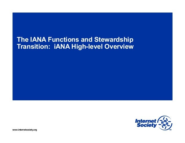 www.internetsociety.orgwww.internetsociety.org The IANA Functions and Stewardship Transition: iANA High-level Overview