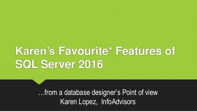 Karen's Favourite* Features of SQL Server 2016 …from a database designer's Point of view Karen Lopez, InfoAdvisors