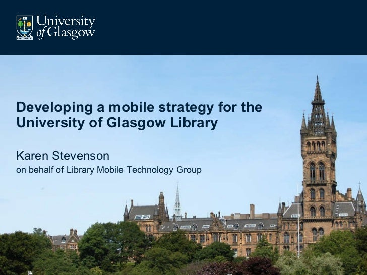 Developing a mobile strategy for the University of Glasgow Library Karen Stevenson on behalf of Library Mobile Technology ...