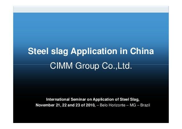 Steel slag Application in China CIMM Group Co.,Ltd. International Seminar on Application of Steel Slag, November 21, 22 an...