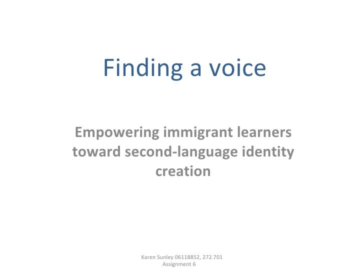 Finding a voice Empowering immigrant learners toward second-language identity creation Karen Sunley 06118852, 272.701 Assi...