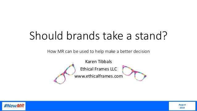 Should brands take a stand? How MR can be used to help make a better decision Karen Tibbals Ethical Frames LLC www.ethical...