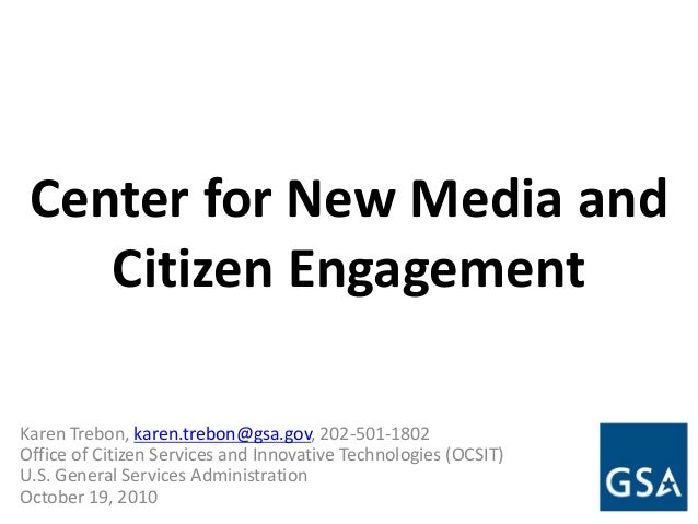 Center for New Media and Citizen Engagement Karen Trebon, karen.trebon@gsa.gov, 202-501-1802 Office of Citizen Services an...