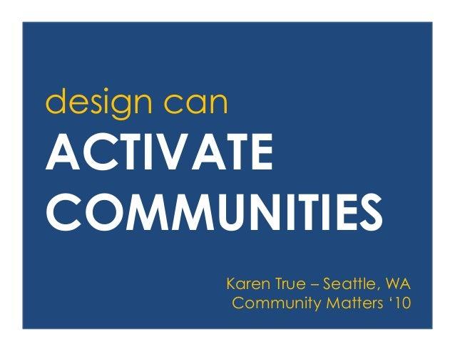 design can ACTIVATE COMMUNITIES Karen True – Seattle, WA Community Matters '10