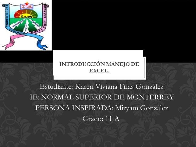Estudiante: Karen Viviana Frias González IE: NORMAL SUPERIOR DE MONTERREY PERSONA INSPIRADA: Miryam González Grado: 11 A