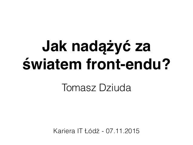 Jak nadążyć za światem front-endu? Tomasz Dziuda Kariera IT Łódź - 07.11.2015
