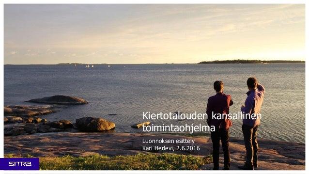 Kiertotalouden kansallinen toimintaohjelma Luonnoksen esittely Kari Herlevi, 2.6.2016