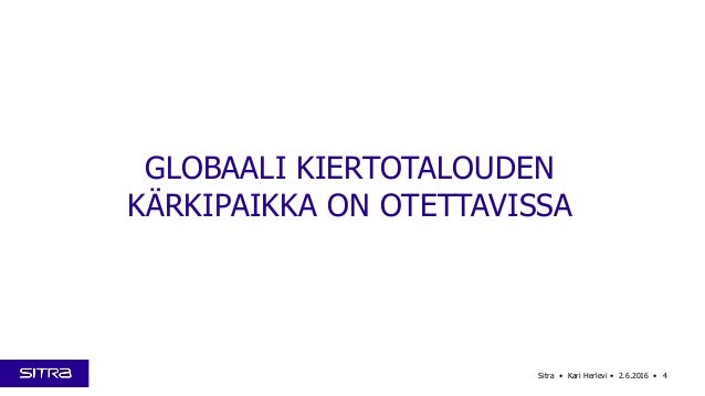 4Sitra • Kari Herlevi • 2.6.2016 • GLOBAALI KIERTOTALOUDEN KÄRKIPAIKKA ON OTETTAVISSA