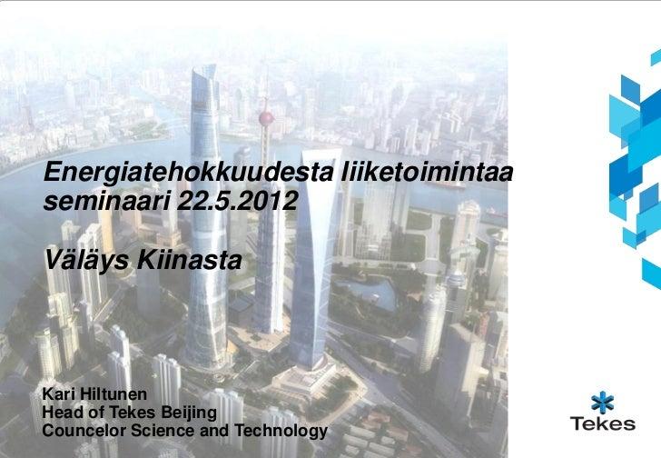 Energiatehokkuudesta liiketoimintaaseminaari 22.5.2012Väläys KiinastaKari HiltunenHead of Tekes BeijingCouncelor Science a...