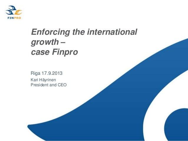 Enforcing the international growth – case Finpro Riga 17.9.2013 Kari Häyrinen President and CEO