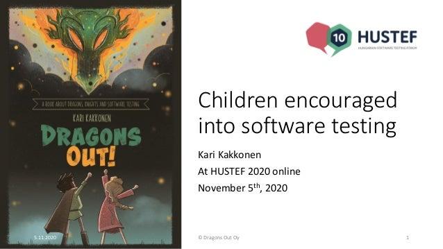 Children encouraged into software testing Kari Kakkonen At HUSTEF 2020 online November 5th, 2020 5.11.2020 © Dragons Out O...
