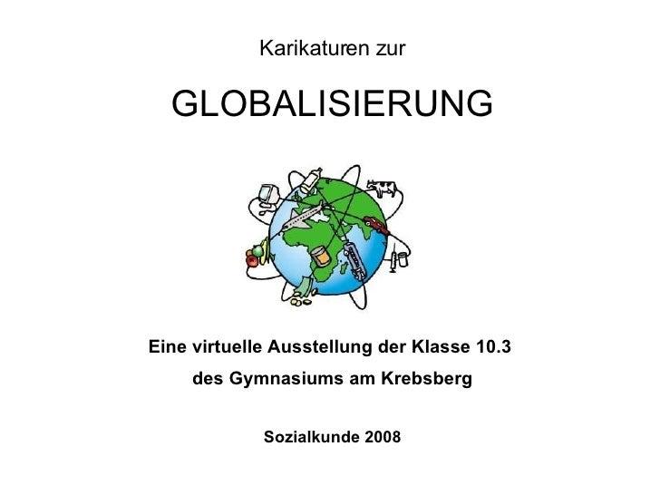 Karikaturen zur GLOBALISIERUNG Eine virtuelle Ausstellung der Klasse 10.3  des Gymnasiums am Krebsberg Sozialkunde 2008
