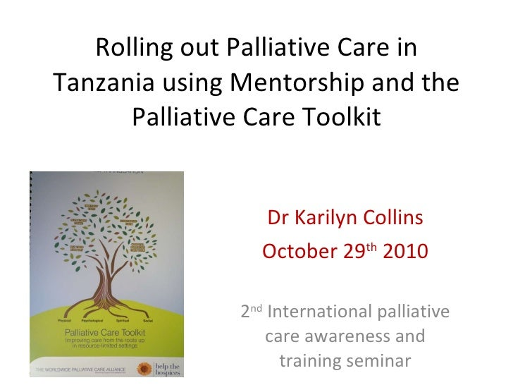 Rolling out Palliative Care in Tanzania using Mentorship and the Palliative Care Toolkit Dr Karilyn Collins October 29 th ...