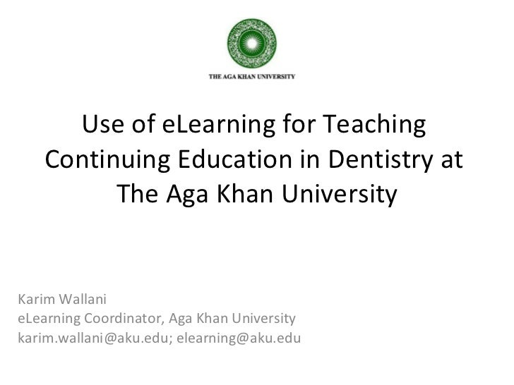 Use of eLearning for Teaching  Continuing Education in Dentistry at  The Aga Khan University Karim Wallani eLearning Coord...