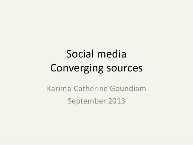 Social media Converging sources Karima-Catherine Goundiam September 2013