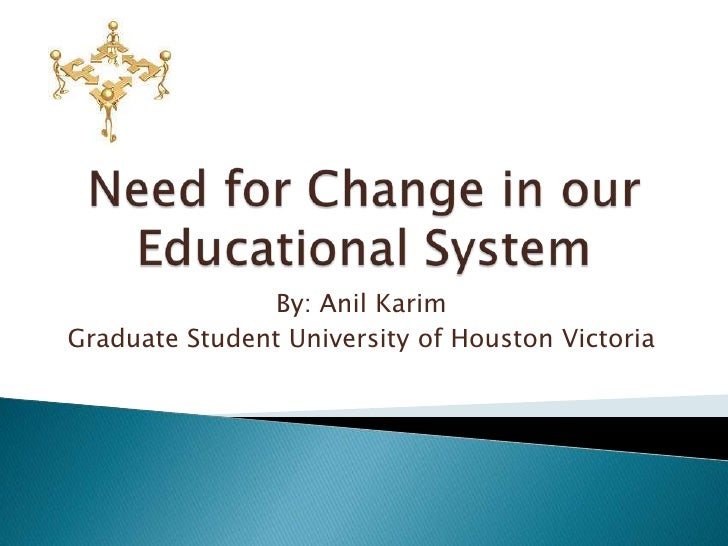 Need for Change in our Educational System<br />By: Anil Karim<br />Graduate Student University of Houston Victoria<br />