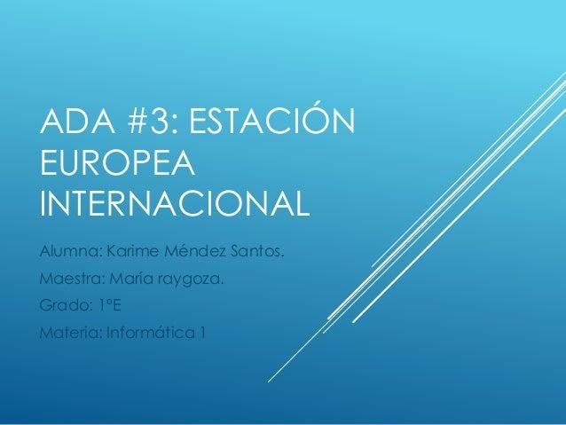 ADA #3: ESTACIÓN EUROPEA INTERNACIONAL Alumna: Karime Méndez Santos. Maestra: María raygoza. Grado: 1ºE Materia: Informáti...