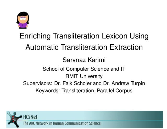 Enriching Transliteration Lexicon Using Automatic Transliteration Extraction Sarvnaz Karimi School of Computer Science and...