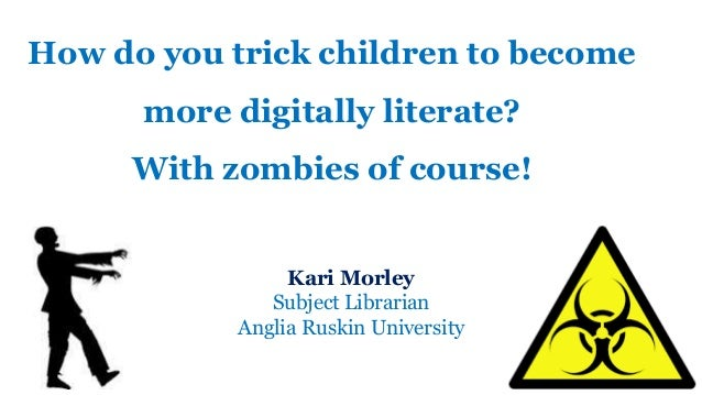 How do you trick children to become more digitally literate? With zombies of course! Kari Morley Subject Librarian Anglia ...