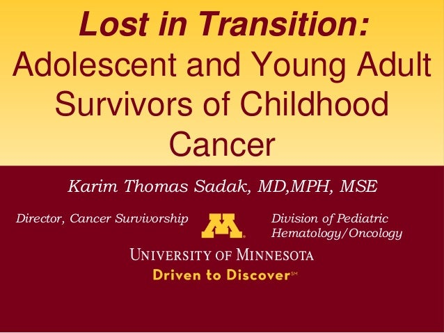 Lost in Transition:Adolescent and Young Adult  Survivors of Childhood          Cancer        Karim Thomas Sadak, MD,MPH, M...