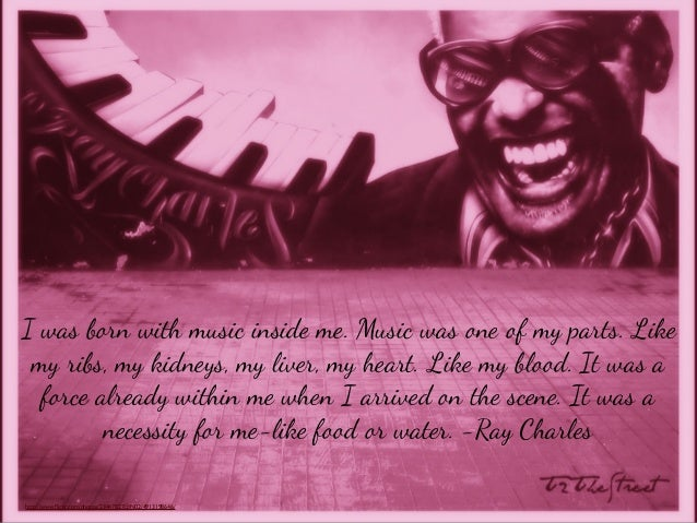 I was born with music inside me. Music was one of my parts. Like my ribs, my kidneys, my liver, my heart. Like my blood. I...