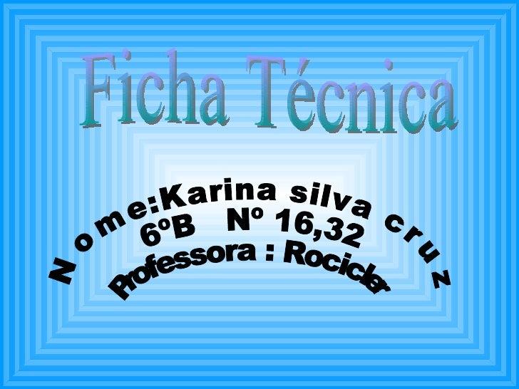 Ficha Técnica Nome:Karina silva cruz 6ºB  Nº 16,32 Professora : Rocicler