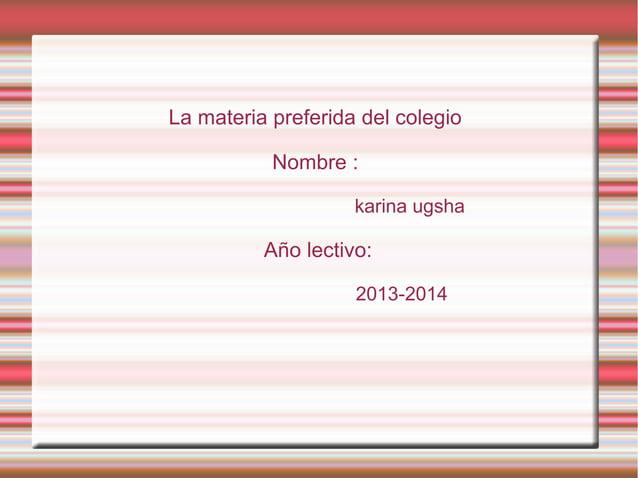 La materia preferida del colegio Nombre : karina ugsha Año lectivo: 2013-2014