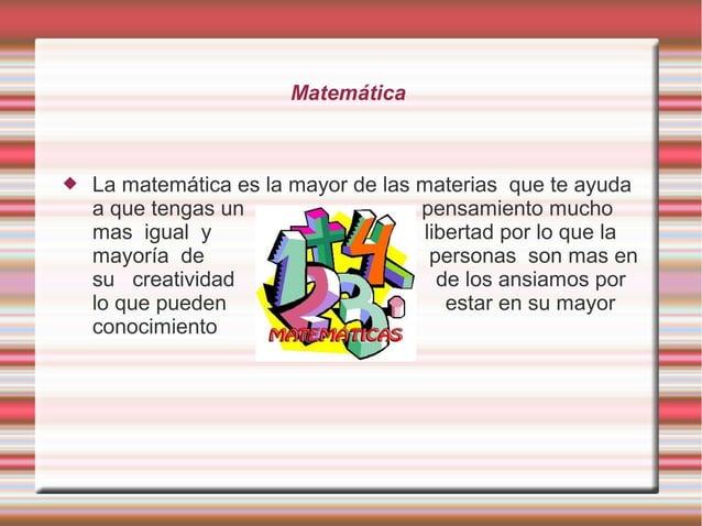 Matemática  La matemática es la mayor de las materias que te ayuda a que tengas un pensamiento mucho mas igual y libertad...