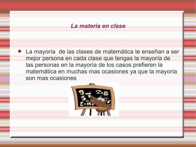 La materia en clase  La mayoría de las clases de matemática te enseñan a ser mejor persona en cada clase que tengas la ma...
