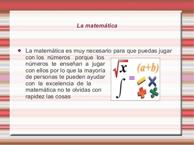 La matemática  La matemática es muy necesario para que puedas jugar con los números porque los números te enseñan a jugar...