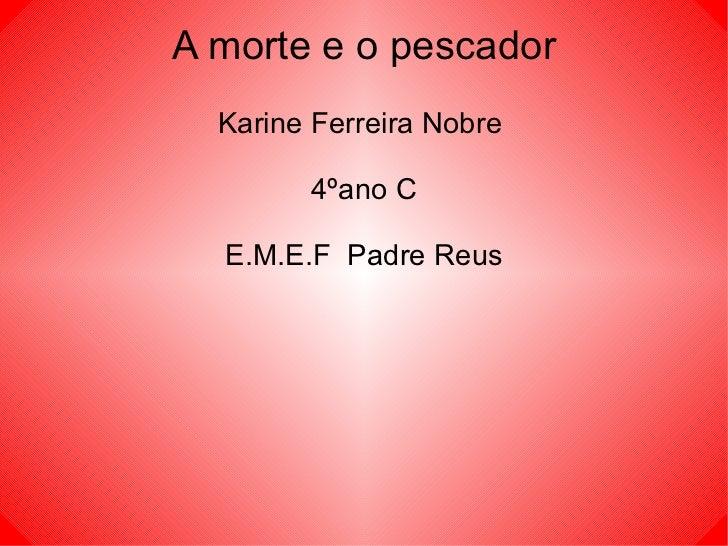 A morte e o pescador Karine Ferreira Nobre  4ºano C E.M.E.F  Padre Reus
