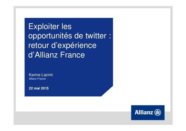 Exploiter les opportunités de twitter : retour d'expérience d'Allianz France Karine Lazimi Allianz France 22 mai 2015