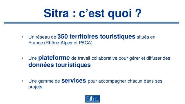 Sitra : c'est quoi ? • Un réseau de 350 territoires touristiques situés en France (Rhône-Alpes et PACA) • Une plateforme d...
