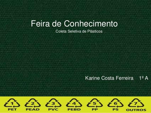 Karine Costa Ferreira 1º A Feira de Conhecimento Coleta Seletiva de Plásticos