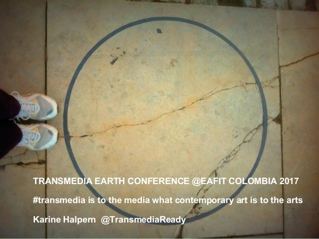 TRANSMEDIA EARTH CONFERENCE @EAFIT COLOMBIA 2017 #transmedia is to the media what contemporary art is to the arts Karine H...