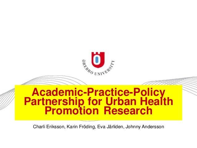 Academic-Practice-Policy Partnership for Urban Health Promotion Research Charli Eriksson, Karin Fröding, Eva Järliden, Joh...