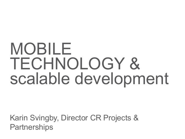 MOBILE TECHNOLOGY & scalable development Karin Svingby, Director CR Projects & Partnerships