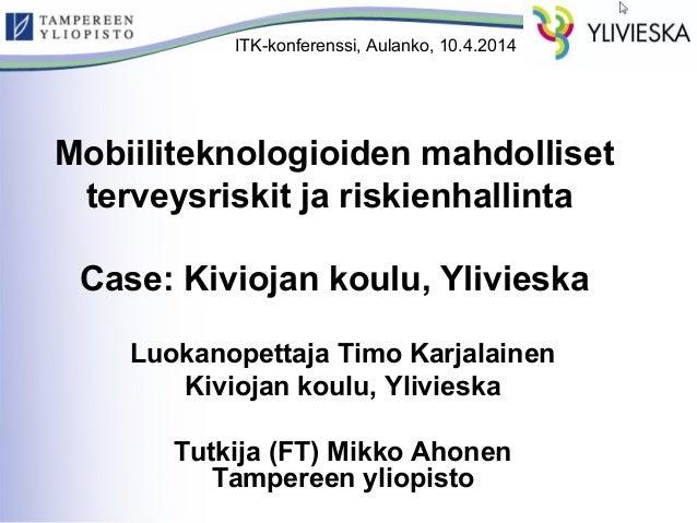 ITK-konferenssi, Aulanko, 10.4.2014  Mobiiliteknologioiden mahdolliset  terveysriskit ja riskienhallinta  Case: Kiviojan k...