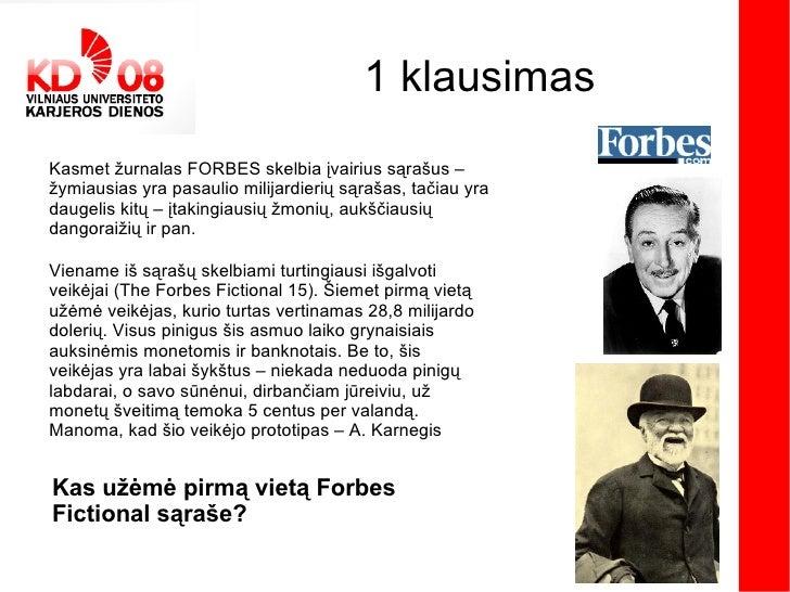 1 klausimas Kasmet žurnalas FORBES skelbia įvairius sąrašus – žymiausias yra pasaulio milijardierių sąrašas, tačiau yra da...