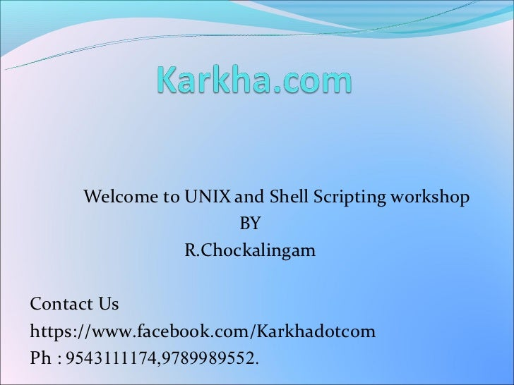 Welcome to UNIX and Shell Scripting workshop                      BY                R.ChockalingamContact Ushttps://www.fa...