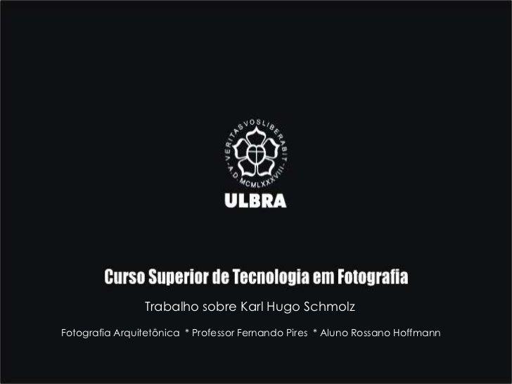 Trabalho sobre Karl Hugo Schmolz<br />Fotografia Arquitetônica  * Professor Fernando Pires  * Aluno Rossano Hoffmann<br />